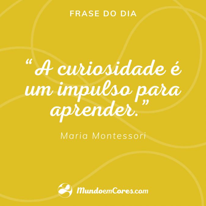 """""""A curiosidade é um impulso para aprender"""". Maria Montessori."""
