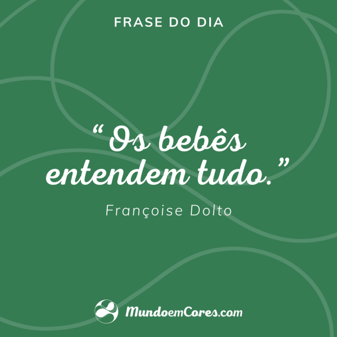 """Os bebês entendem tudo'. Françoise Dolto."