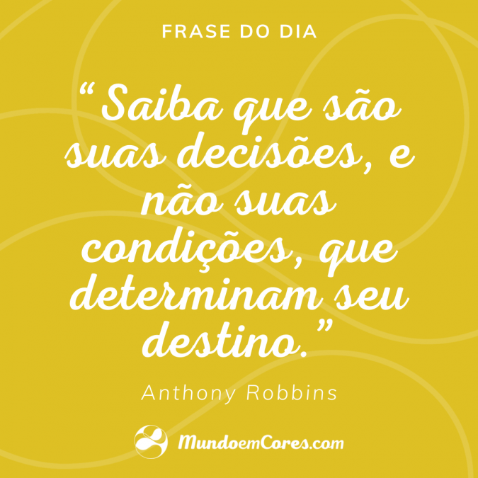 Saiba que são suas decisões, e não suas condições, que determinam seu destino.